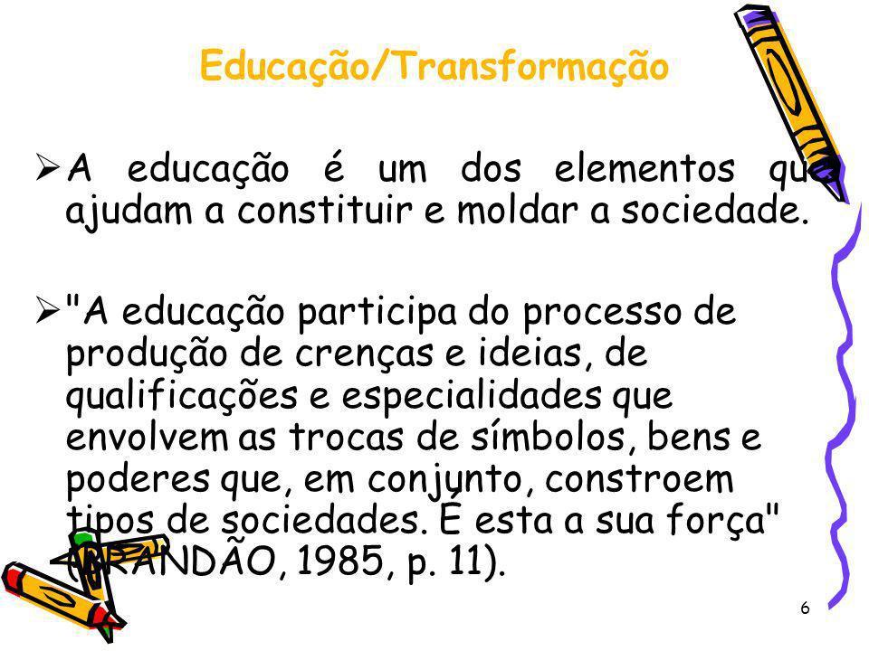 6 Educação/Transformação A educação é um dos elementos que ajudam a constituir e moldar a sociedade.