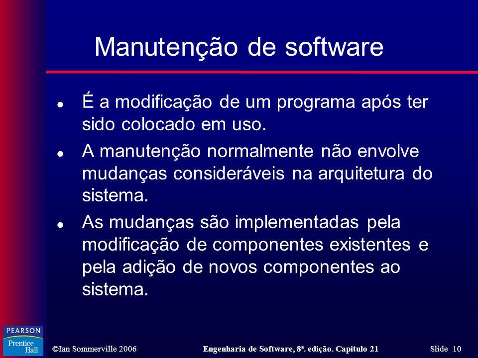 ©Ian Sommerville 2006Engenharia de Software, 8ª. edição. Capítulo 21 Slide 10 l É a modificação de um programa após ter sido colocado em uso. l A manu