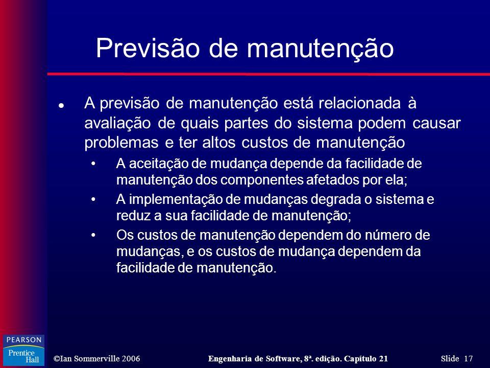 ©Ian Sommerville 2006Engenharia de Software, 8ª. edição. Capítulo 21 Slide 17 Previsão de manutenção l A previsão de manutenção está relacionada à ava