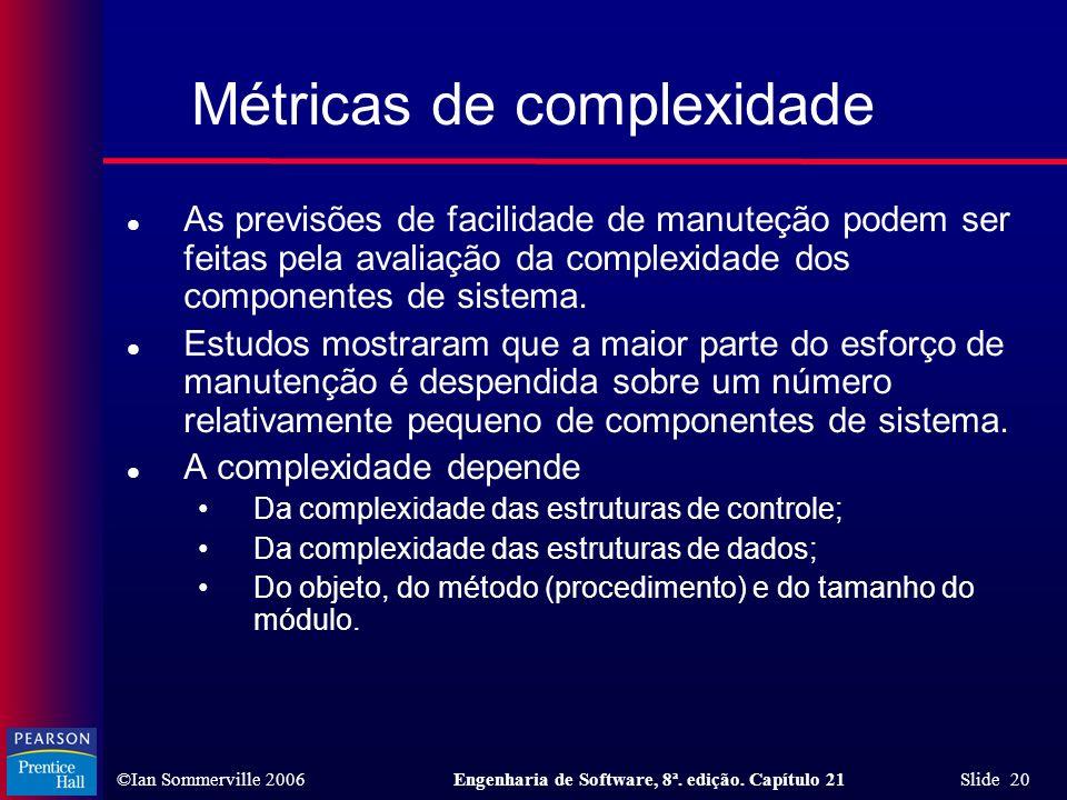 ©Ian Sommerville 2006Engenharia de Software, 8ª. edição. Capítulo 21 Slide 20 Métricas de complexidade l As previsões de facilidade de manuteção podem