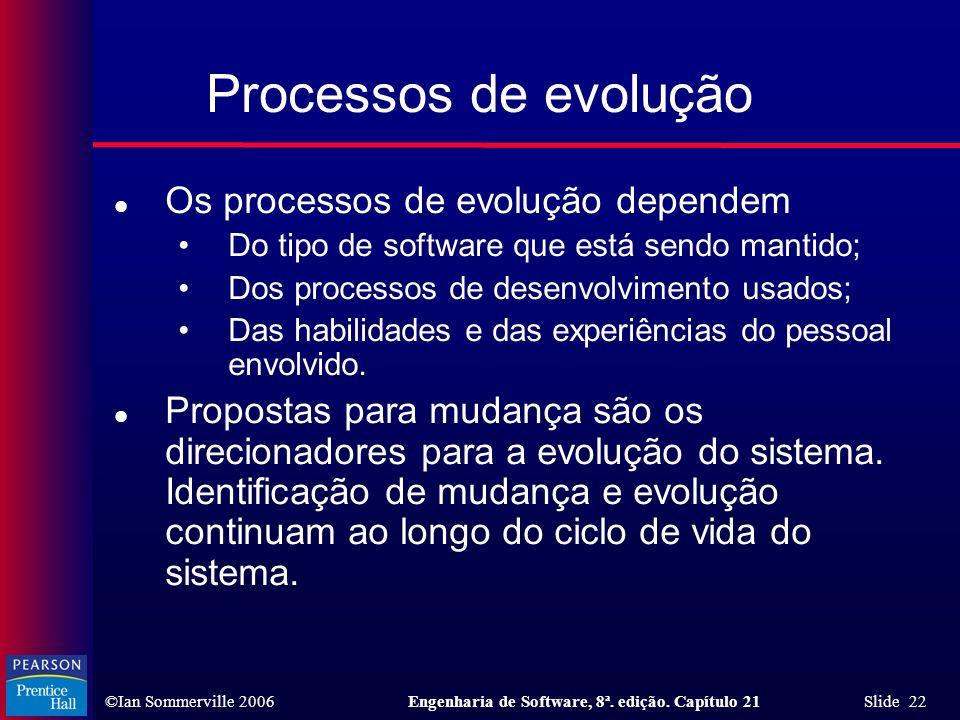 ©Ian Sommerville 2006Engenharia de Software, 8ª. edição. Capítulo 21 Slide 22 Processos de evolução l Os processos de evolução dependem Do tipo de sof