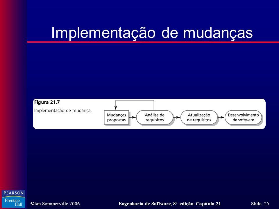 ©Ian Sommerville 2006Engenharia de Software, 8ª. edição. Capítulo 21 Slide 25 Implementação de mudanças