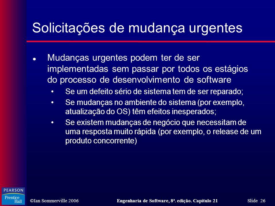 ©Ian Sommerville 2006Engenharia de Software, 8ª. edição. Capítulo 21 Slide 26 Solicitações de mudança urgentes l Mudanças urgentes podem ter de ser im