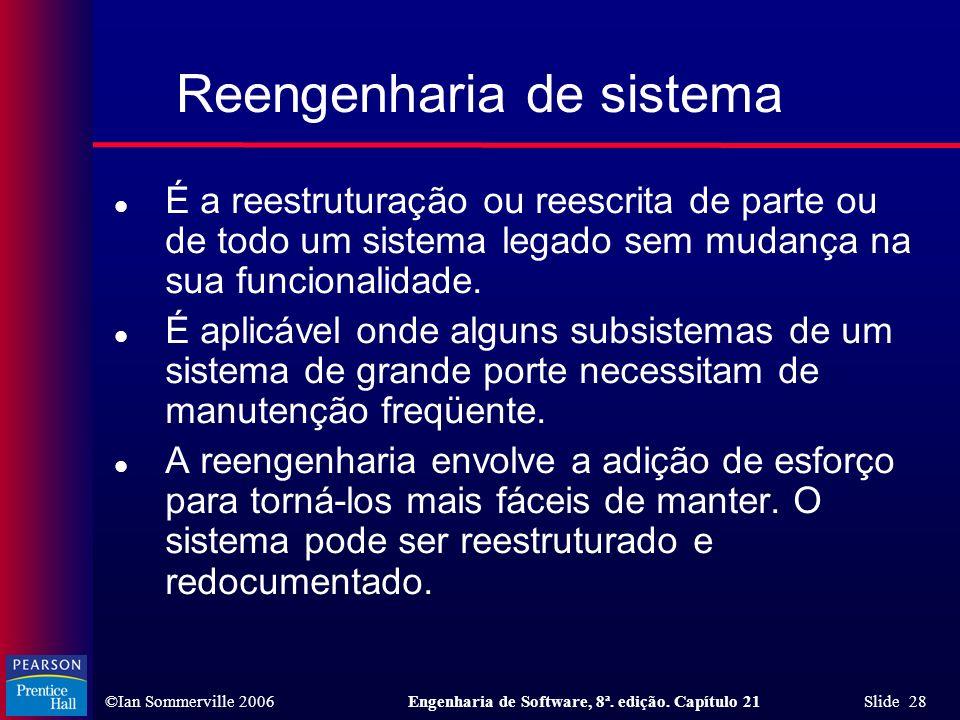 ©Ian Sommerville 2006Engenharia de Software, 8ª. edição. Capítulo 21 Slide 28 Reengenharia de sistema l É a reestruturação ou reescrita de parte ou de