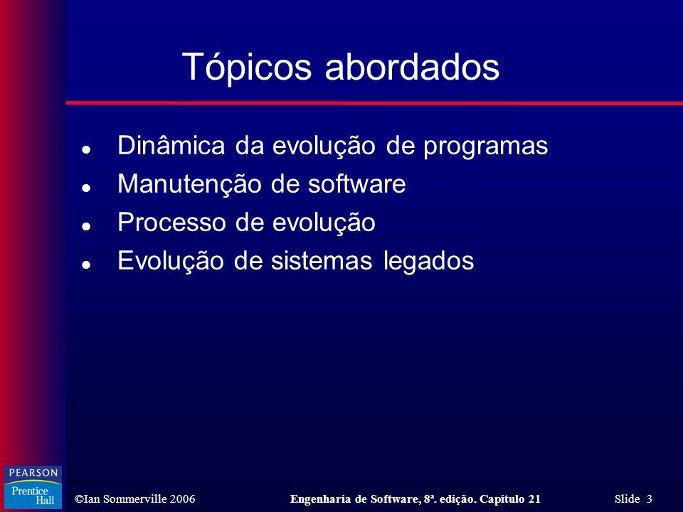 ©Ian Sommerville 2006Engenharia de Software, 8ª. edição. Capítulo 21 Slide 3 Tópicos abordados l Dinâmica da evolução de programas l Manutenção de sof
