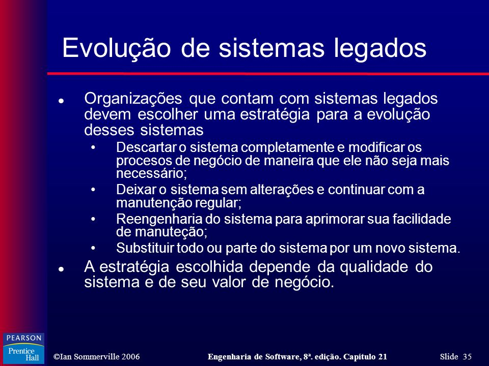 ©Ian Sommerville 2006Engenharia de Software, 8ª. edição. Capítulo 21 Slide 35 Evolução de sistemas legados l Organizações que contam com sistemas lega