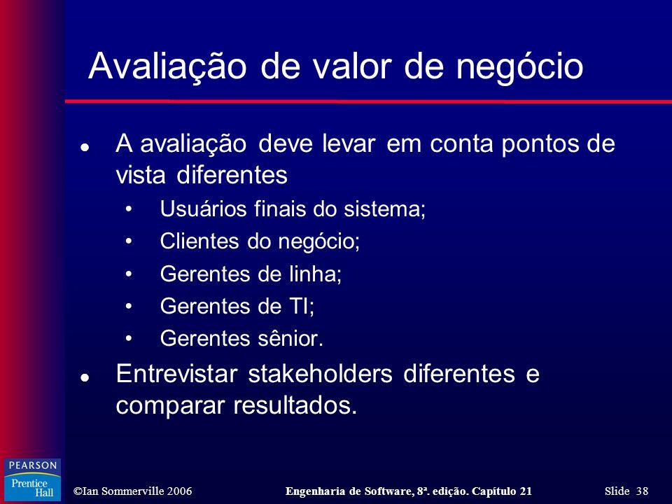 ©Ian Sommerville 2006Engenharia de Software, 8ª. edição. Capítulo 21 Slide 38 Avaliação de valor de negócio l A avaliação deve levar em conta pontos d