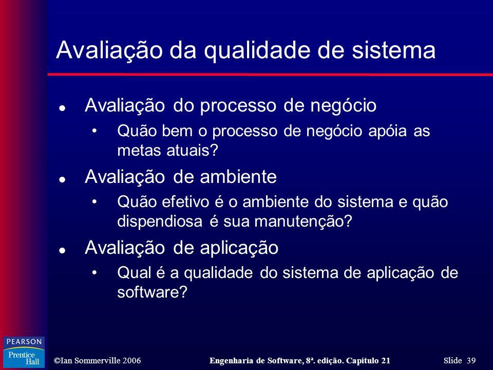 ©Ian Sommerville 2006Engenharia de Software, 8ª. edição. Capítulo 21 Slide 39 Avaliação da qualidade de sistema l Avaliação do processo de negócio Quã