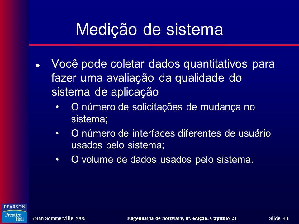 ©Ian Sommerville 2006Engenharia de Software, 8ª. edição. Capítulo 21 Slide 43 Medição de sistema l Você pode coletar dados quantitativos para fazer um