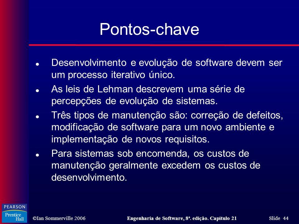 ©Ian Sommerville 2006Engenharia de Software, 8ª. edição. Capítulo 21 Slide 44 Pontos-chave l Desenvolvimento e evolução de software devem ser um proce