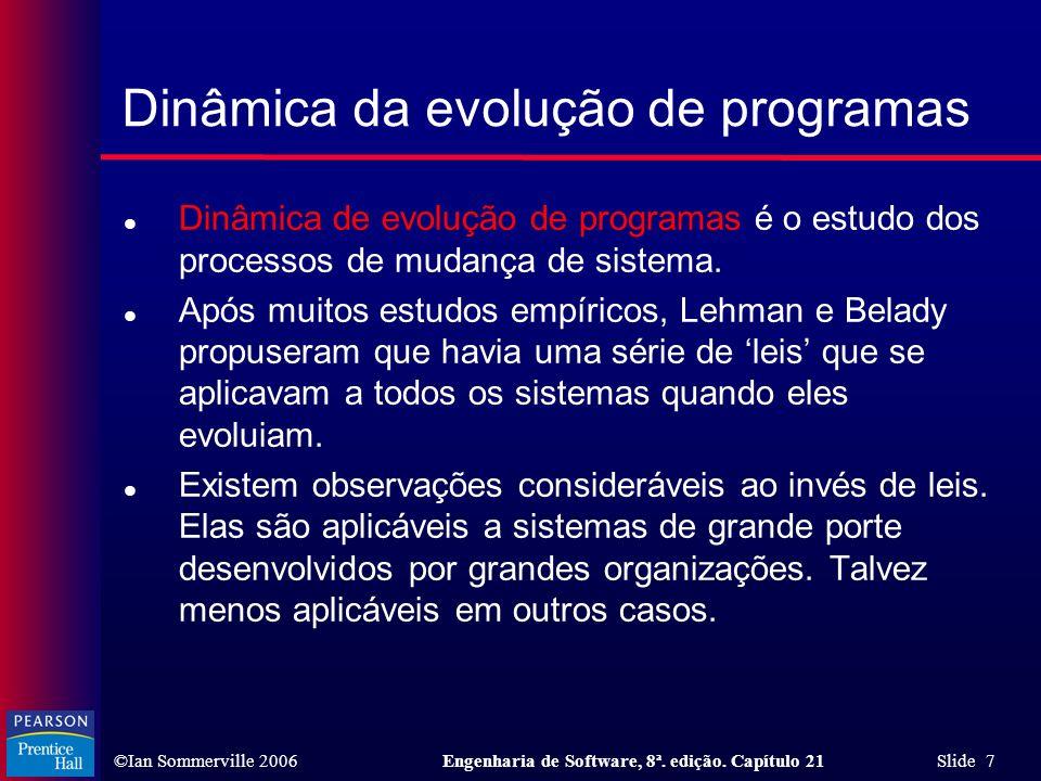 ©Ian Sommerville 2006Engenharia de Software, 8ª. edição. Capítulo 21 Slide 7 l Dinâmica de evolução de programas é o estudo dos processos de mudança d
