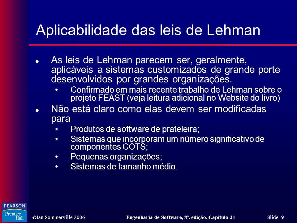 ©Ian Sommerville 2006Engenharia de Software, 8ª. edição. Capítulo 21 Slide 9 Aplicabilidade das leis de Lehman l As leis de Lehman parecem ser, geralm