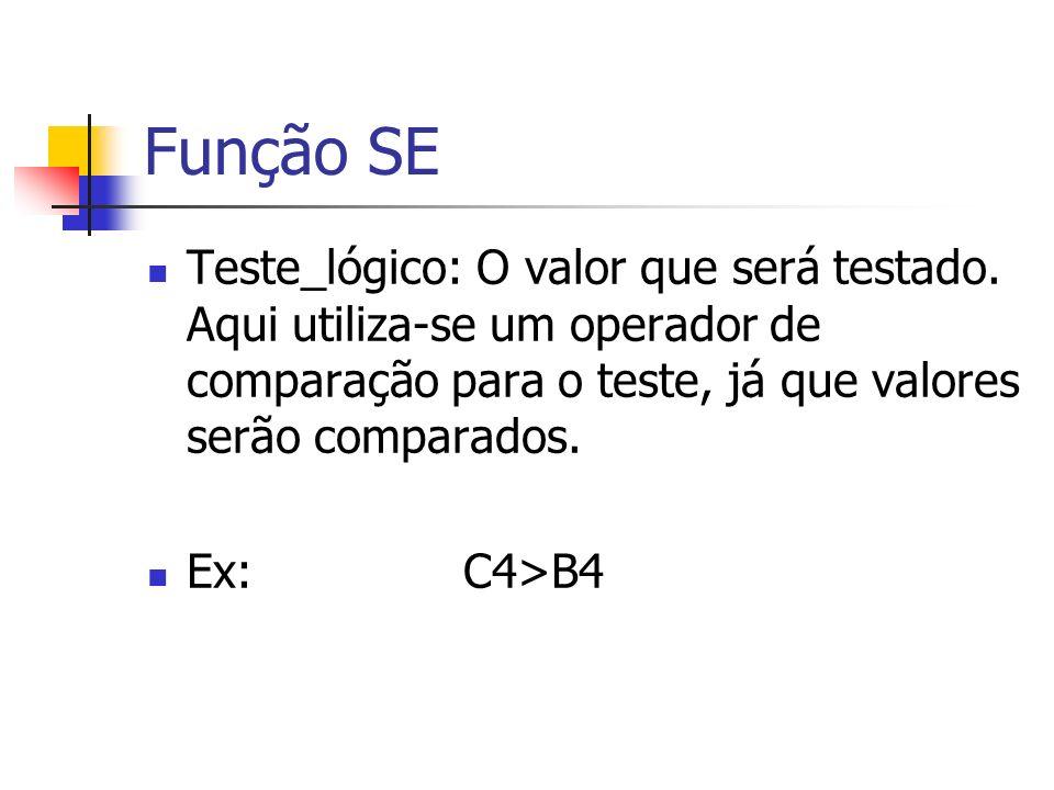 Função SE Teste_lógico: O valor que será testado. Aqui utiliza-se um operador de comparação para o teste, já que valores serão comparados. Ex:C4>B4