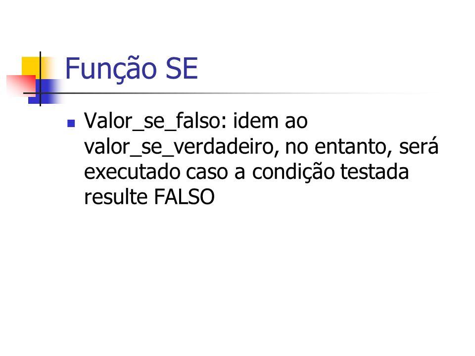 Função SE Valor_se_falso: idem ao valor_se_verdadeiro, no entanto, será executado caso a condição testada resulte FALSO