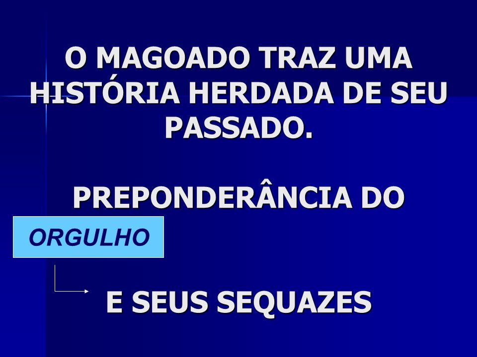 O MAGOADO TRAZ UMA HISTÓRIA HERDADA DE SEU PASSADO. PREPONDERÂNCIA DO E SEUS SEQUAZES ORGULHO