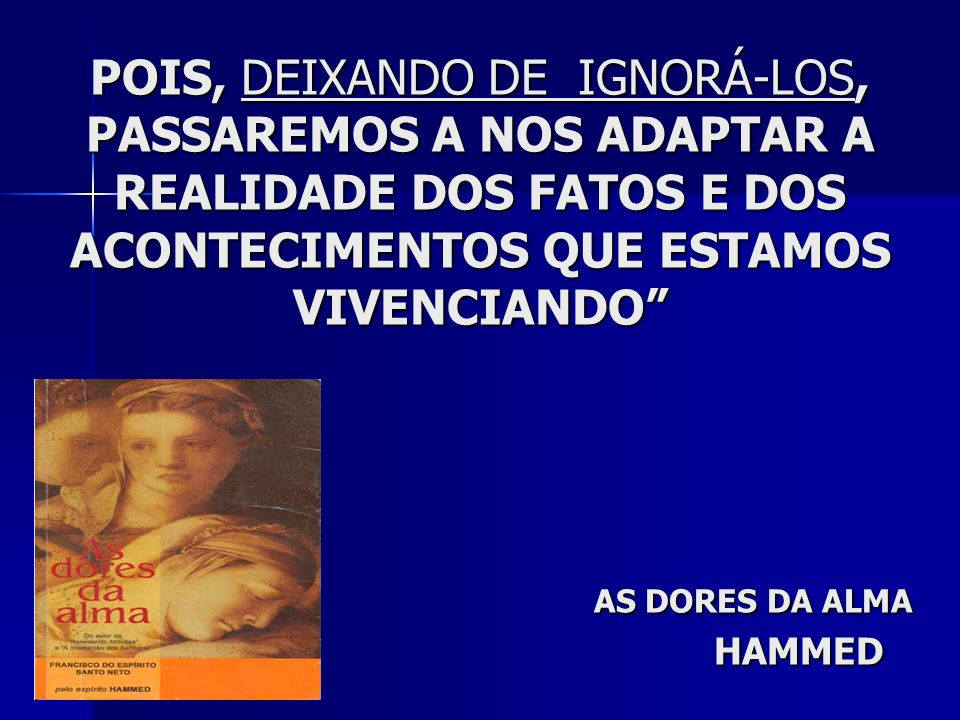 POIS, DEIXANDO DE IGNORÁ-LOS, PASSAREMOS A NOS ADAPTAR A REALIDADE DOS FATOS E DOS ACONTECIMENTOS QUE ESTAMOS VIVENCIANDO AS DORES DA ALMA HAMMED