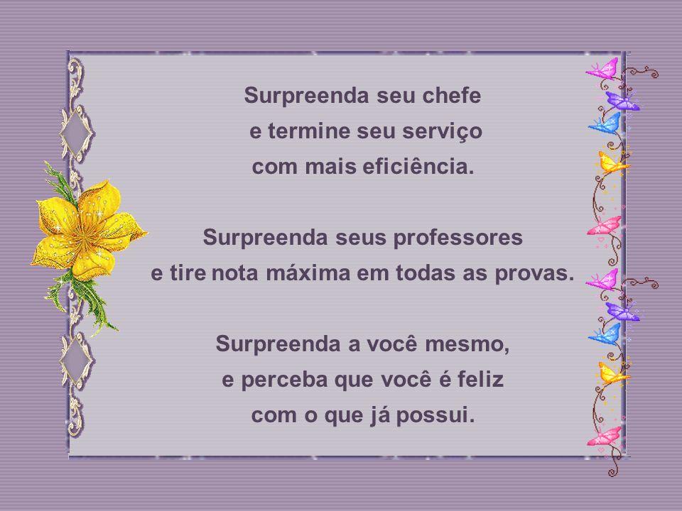 Surpreenda a pessoa amada, mande flores, um cartão animado. Surpreenda seus pais e pendure-se no pescoço deles enchendo-os de beijos. Surpreenda um am