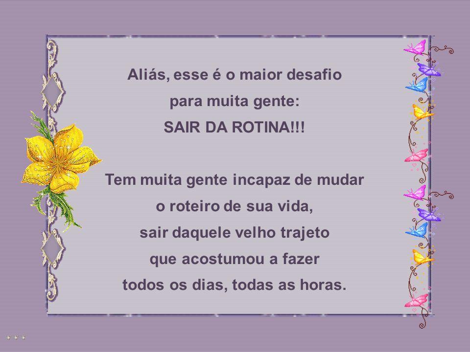 Aliás, esse é o maior desafio para muita gente: SAIR DA ROTINA!!.