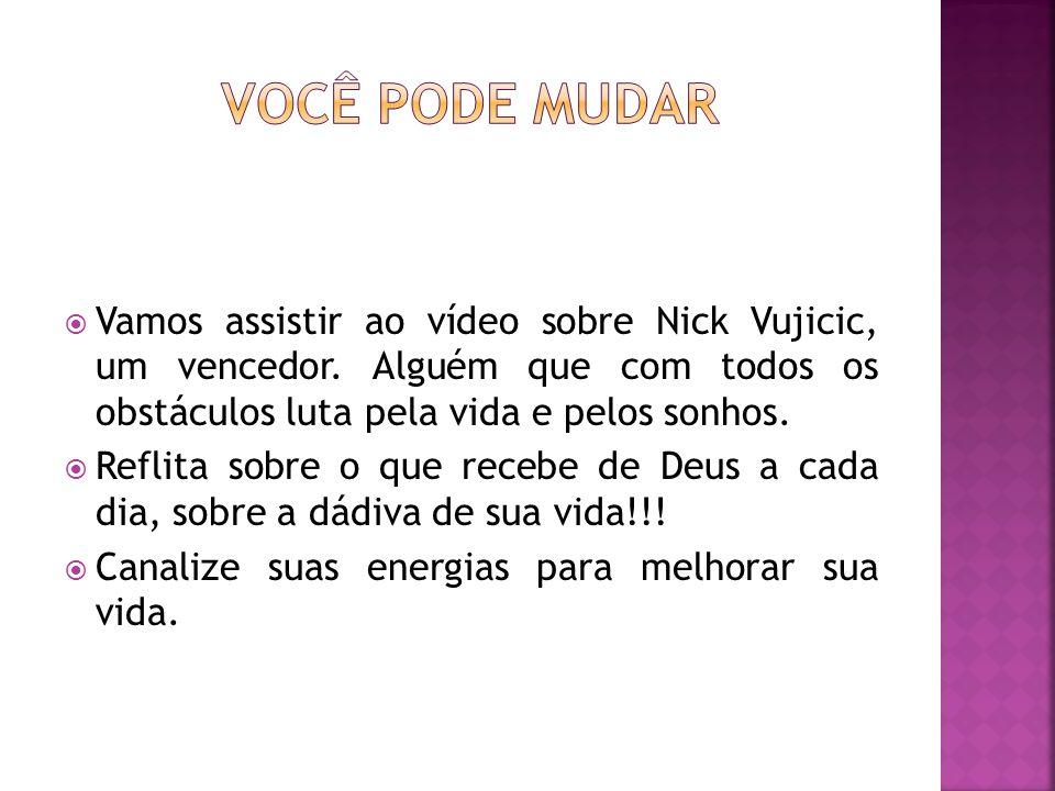 Vamos assistir ao vídeo sobre Nick Vujicic, um vencedor. Alguém que com todos os obstáculos luta pela vida e pelos sonhos. Reflita sobre o que recebe
