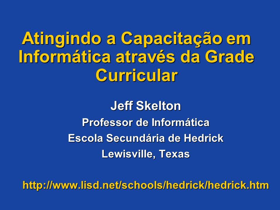 Atingindo a Capacitação em Informática através da Grade Curricular Jeff Skelton Professor de Informática Escola Secundária de Hedrick Lewisville, Texa