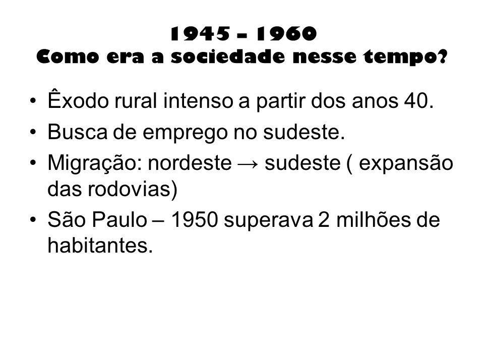 1945 – 1960 Como era a sociedade nesse tempo? Êxodo rural intenso a partir dos anos 40. Busca de emprego no sudeste. Migração: nordeste sudeste ( expa