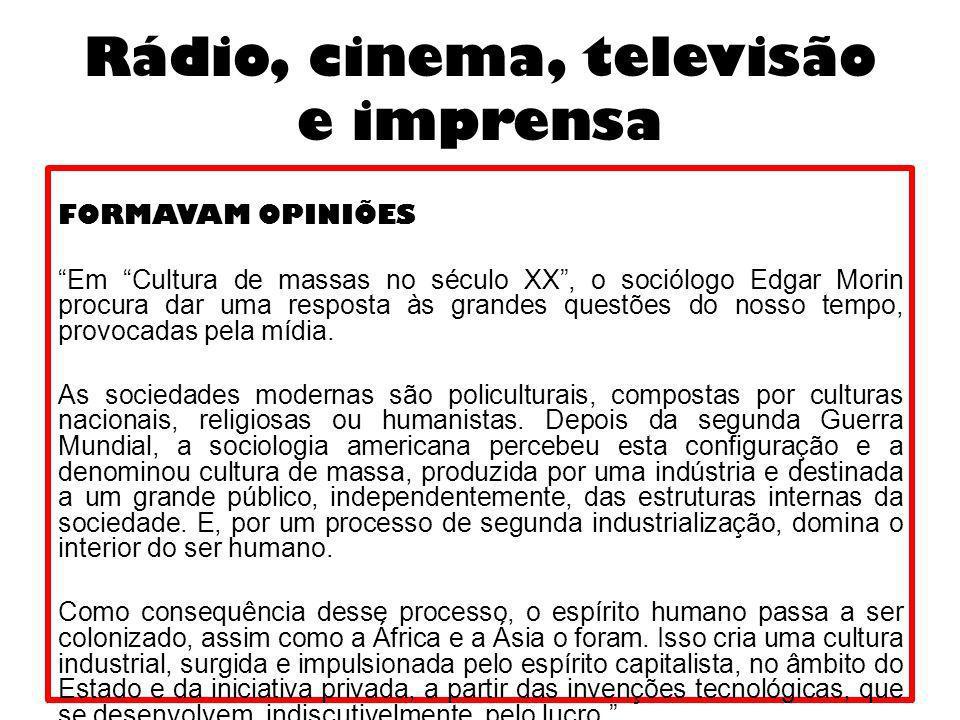 Rádio, cinema, televisão e imprensa FORMAVAM OPINIÕES Em Cultura de massas no século XX, o sociólogo Edgar Morin procura dar uma resposta às grandes q