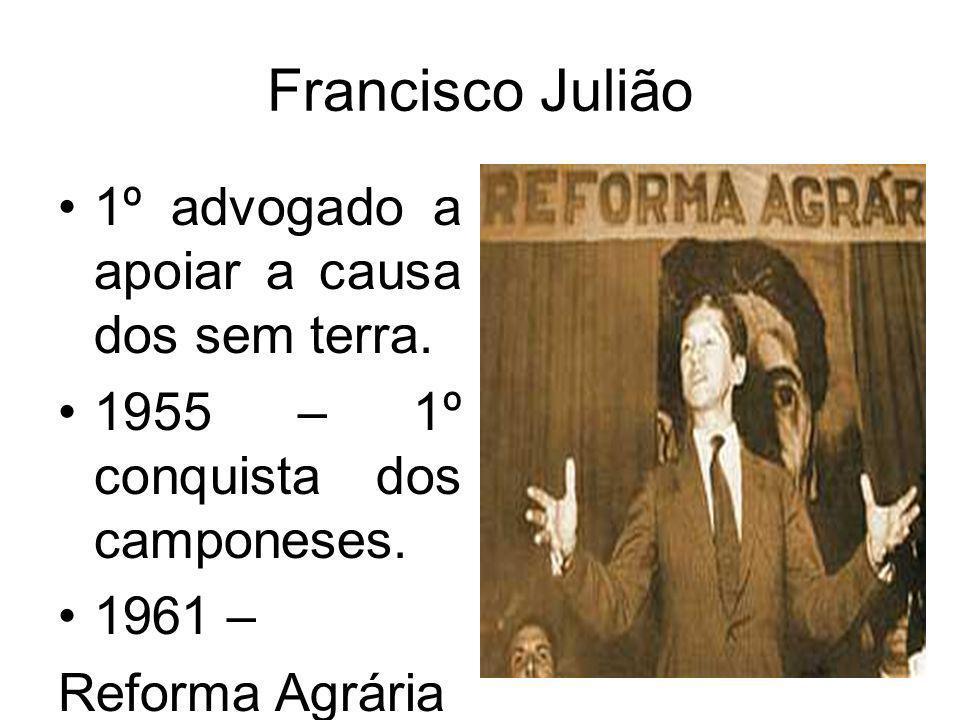 Francisco Julião 1º advogado a apoiar a causa dos sem terra. 1955 – 1º conquista dos camponeses. 1961 – Reforma Agrária