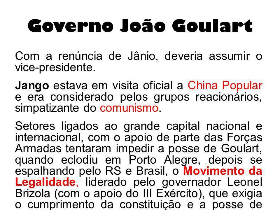 Governo João Goulart Com a renúncia de Jânio, deveria assumir o vice-presidente. Jango estava em visita oficial a China Popular e era considerado pelo
