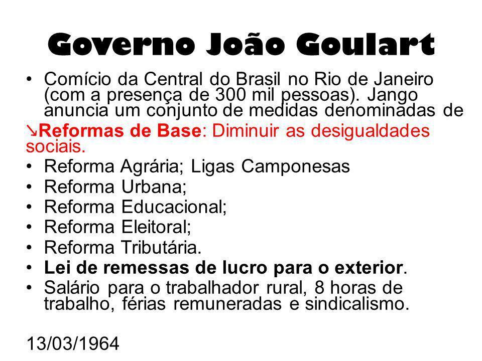 Governo João Goulart Comício da Central do Brasil no Rio de Janeiro (com a presença de 300 mil pessoas). Jango anuncia um conjunto de medidas denomina