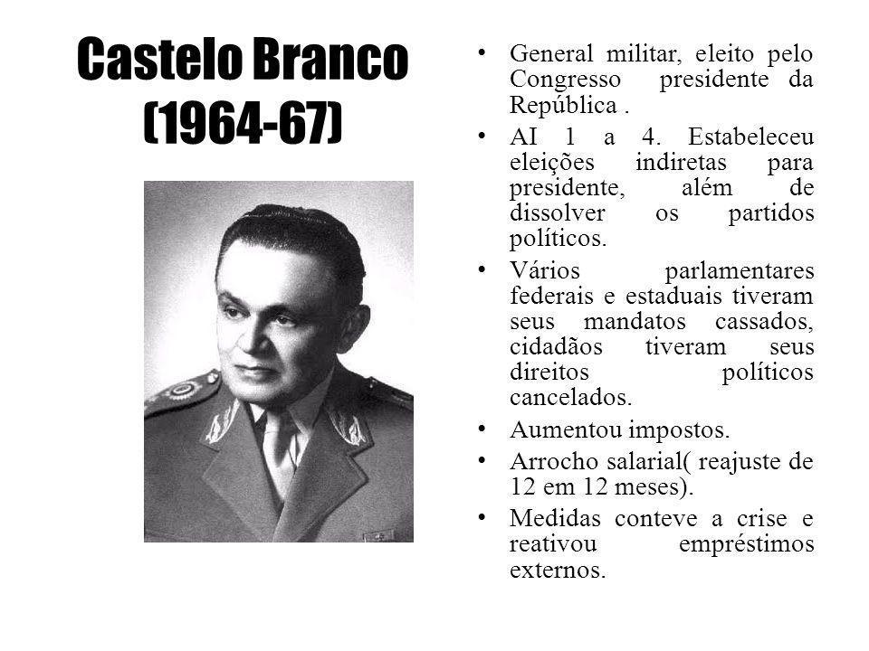 Castelo Branco (1964-67) General militar, eleito pelo Congresso presidente da República. AI 1 a 4. Estabeleceu eleições indiretas para presidente, alé