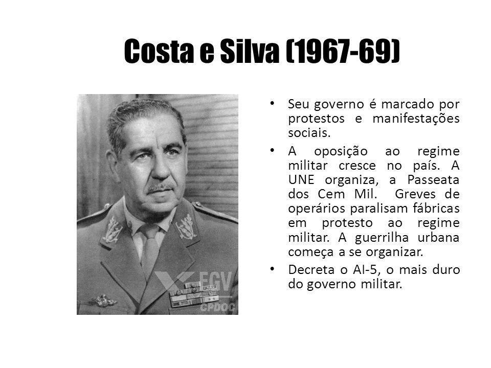 Costa e Silva (1967-69) Seu governo é marcado por protestos e manifestações sociais. A oposição ao regime militar cresce no país. A UNE organiza, a Pa