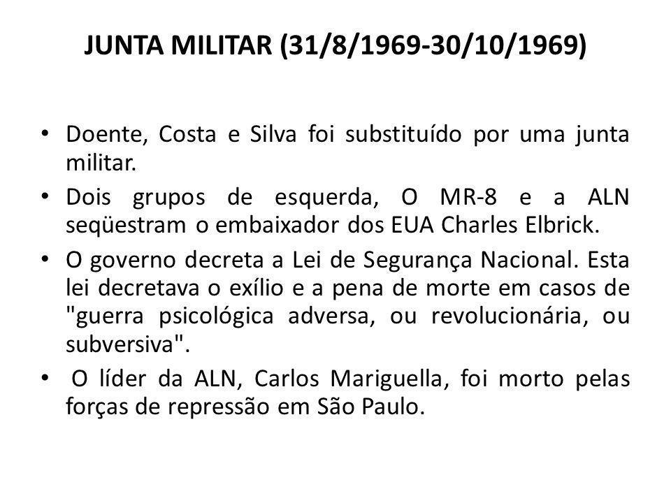 JUNTA MILITAR (31/8/1969-30/10/1969) Doente, Costa e Silva foi substituído por uma junta militar. Dois grupos de esquerda, O MR-8 e a ALN seqüestram o