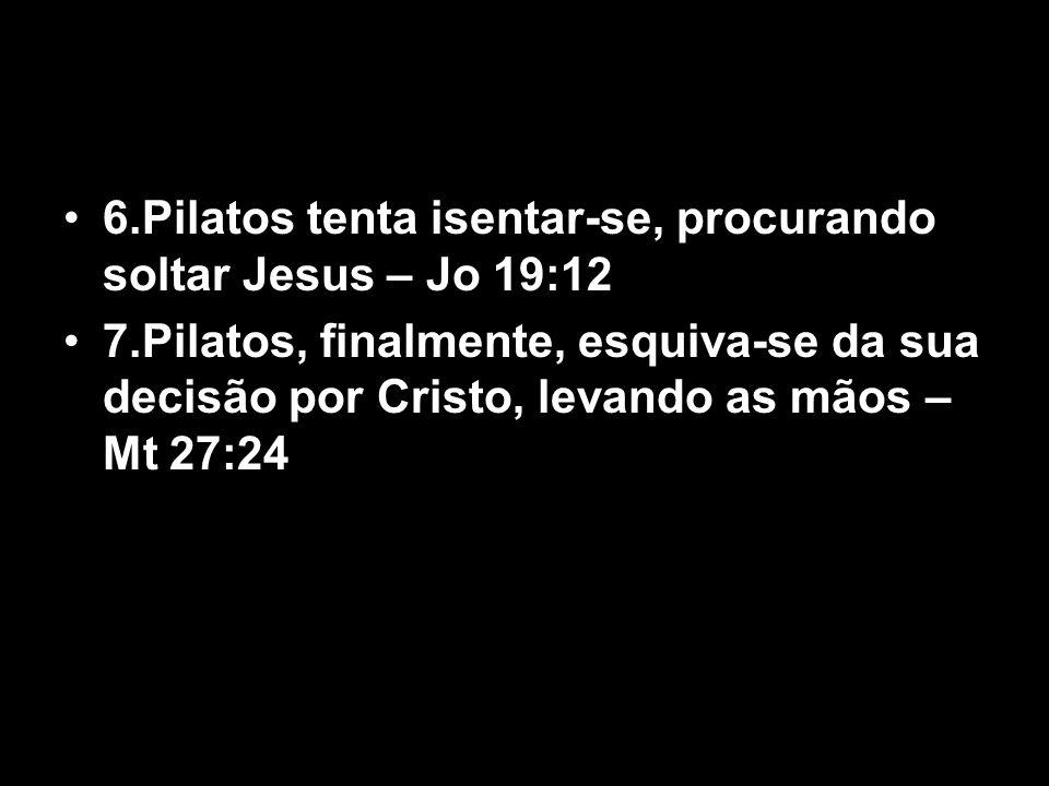 6.Pilatos tenta isentar-se, procurando soltar Jesus – Jo 19:12 7.Pilatos, finalmente, esquiva-se da sua decisão por Cristo, levando as mãos – Mt 27:24