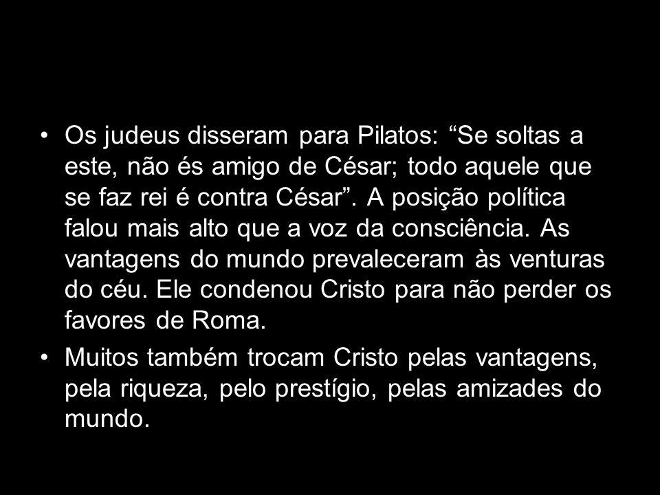 Os judeus disseram para Pilatos: Se soltas a este, não és amigo de César; todo aquele que se faz rei é contra César. A posição política falou mais alt