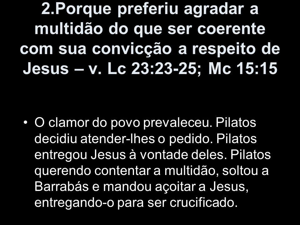 2.Porque preferiu agradar a multidão do que ser coerente com sua convicção a respeito de Jesus – v. Lc 23:23-25; Mc 15:15 O clamor do povo prevaleceu.