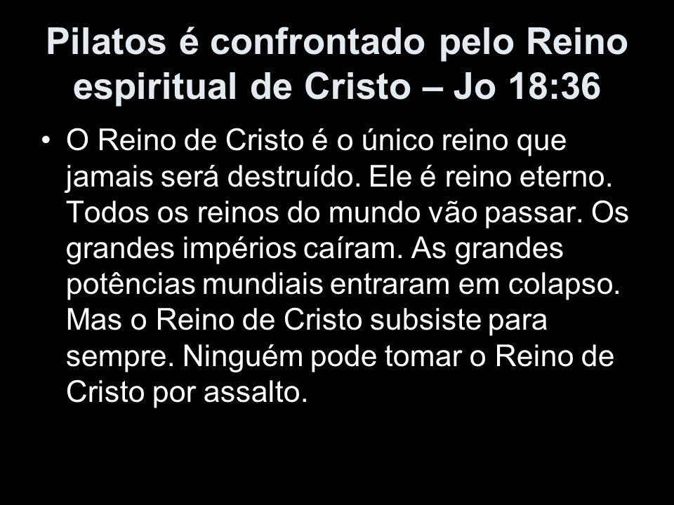 Pilatos é confrontado pelo Reino espiritual de Cristo – Jo 18:36 O Reino de Cristo é o único reino que jamais será destruído. Ele é reino eterno. Todo