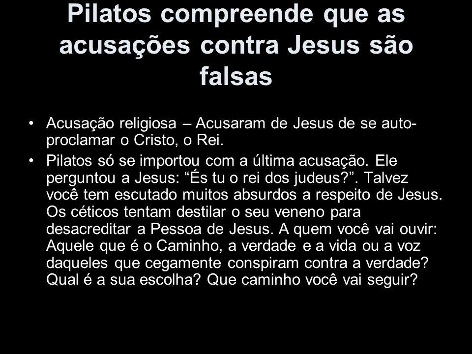 Pilatos compreende que as acusações contra Jesus são falsas Acusação religiosa – Acusaram de Jesus de se auto- proclamar o Cristo, o Rei. Pilatos só s