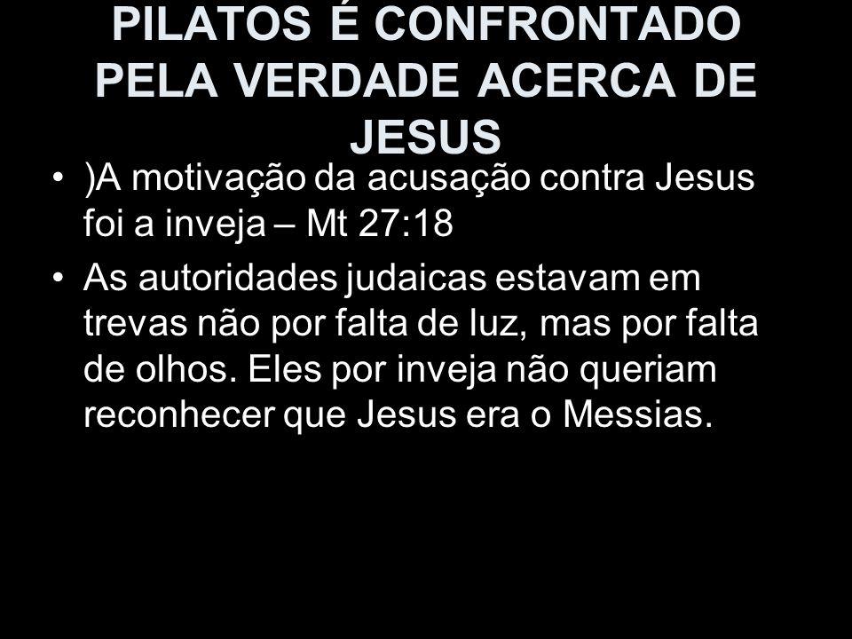 PILATOS É CONFRONTADO PELA VERDADE ACERCA DE JESUS )A motivação da acusação contra Jesus foi a inveja – Mt 27:18 As autoridades judaicas estavam em tr