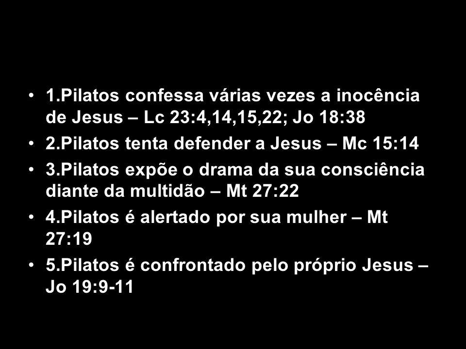 1.Pilatos confessa várias vezes a inocência de Jesus – Lc 23:4,14,15,22; Jo 18:38 2.Pilatos tenta defender a Jesus – Mc 15:14 3.Pilatos expõe o drama