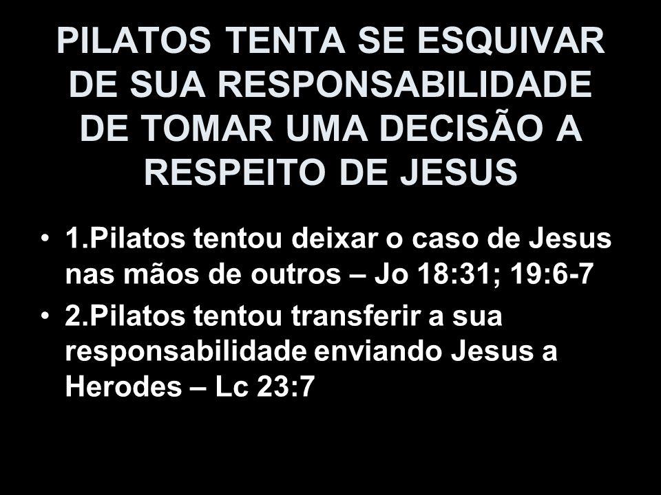 PILATOS TENTA SE ESQUIVAR DE SUA RESPONSABILIDADE DE TOMAR UMA DECISÃO A RESPEITO DE JESUS 1.Pilatos tentou deixar o caso de Jesus nas mãos de outros