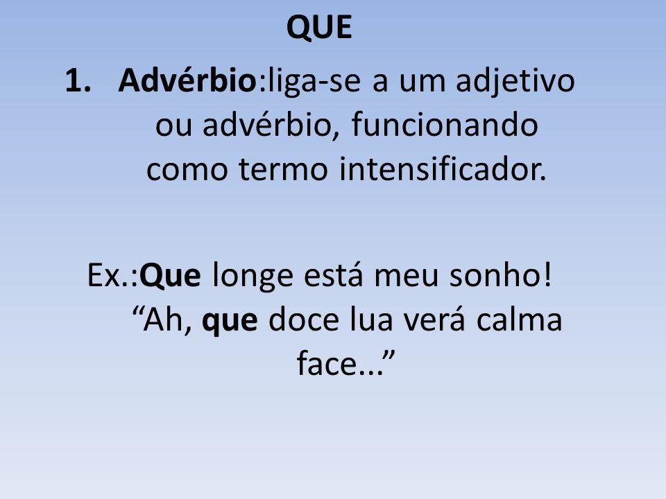 QUE 1.Advérbio:liga-se a um adjetivo ou advérbio, funcionando como termo intensificador.