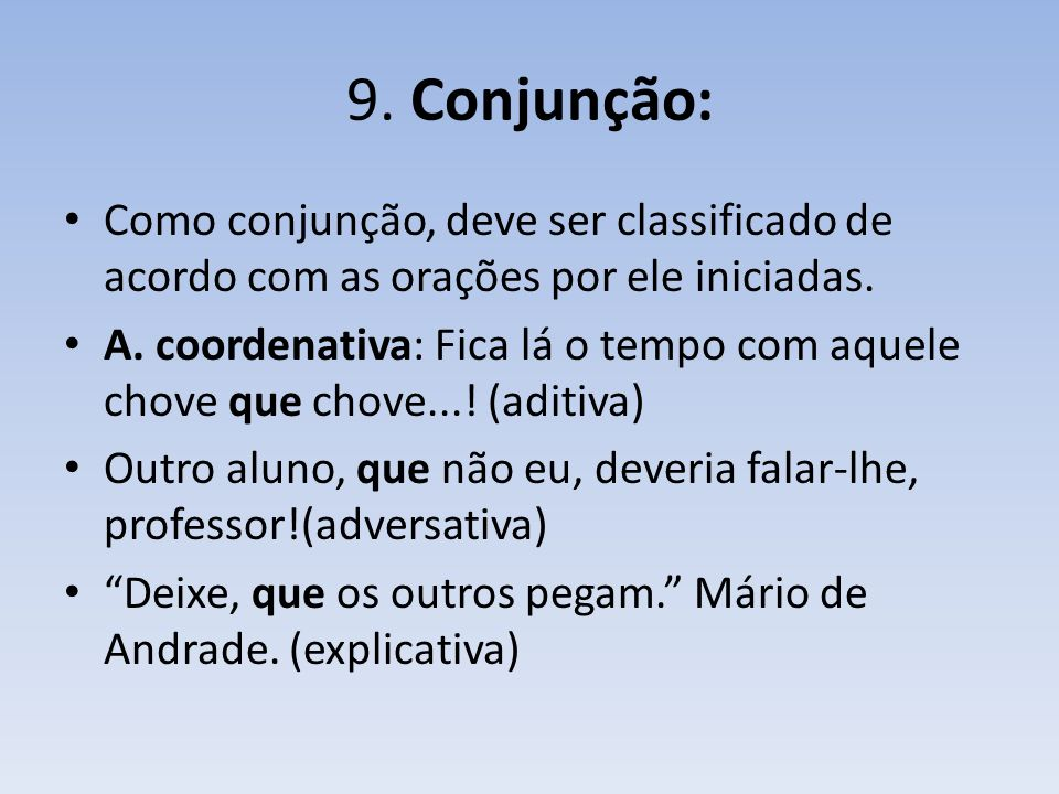 9.Conjunção: Como conjunção, deve ser classificado de acordo com as orações por ele iniciadas.