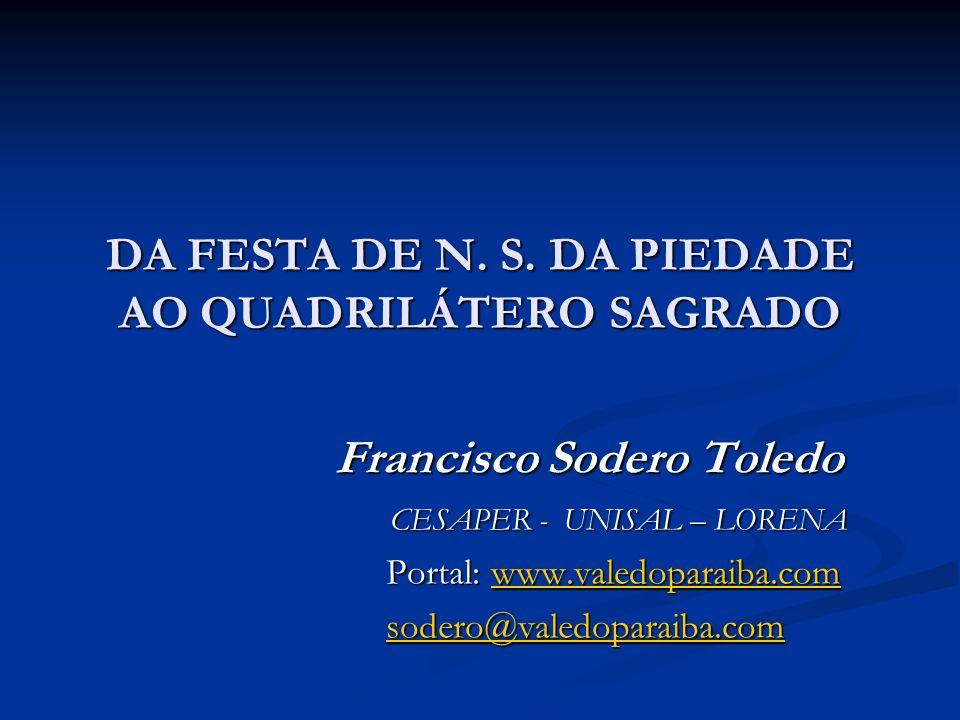DA FESTA DE N. S. DA PIEDADE AO QUADRILÁTERO SAGRADO Francisco Sodero Toledo Francisco Sodero Toledo CESAPER - UNISAL – LORENA CESAPER - UNISAL – LORE