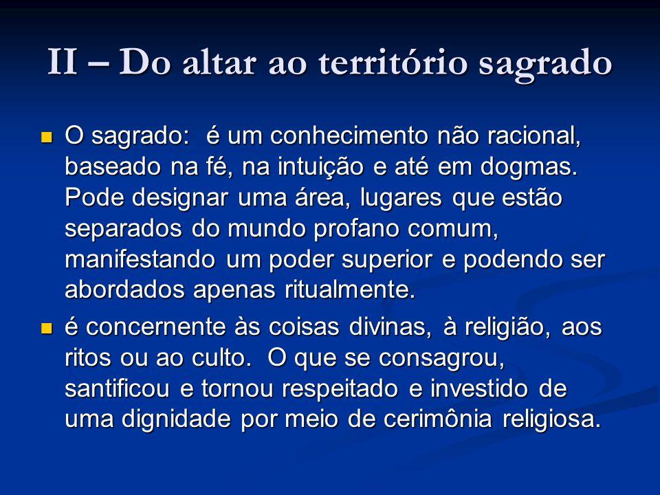 II – Do altar ao território sagrado O sagrado: é um conhecimento não racional, baseado na fé, na intuição e até em dogmas. Pode designar uma área, lug