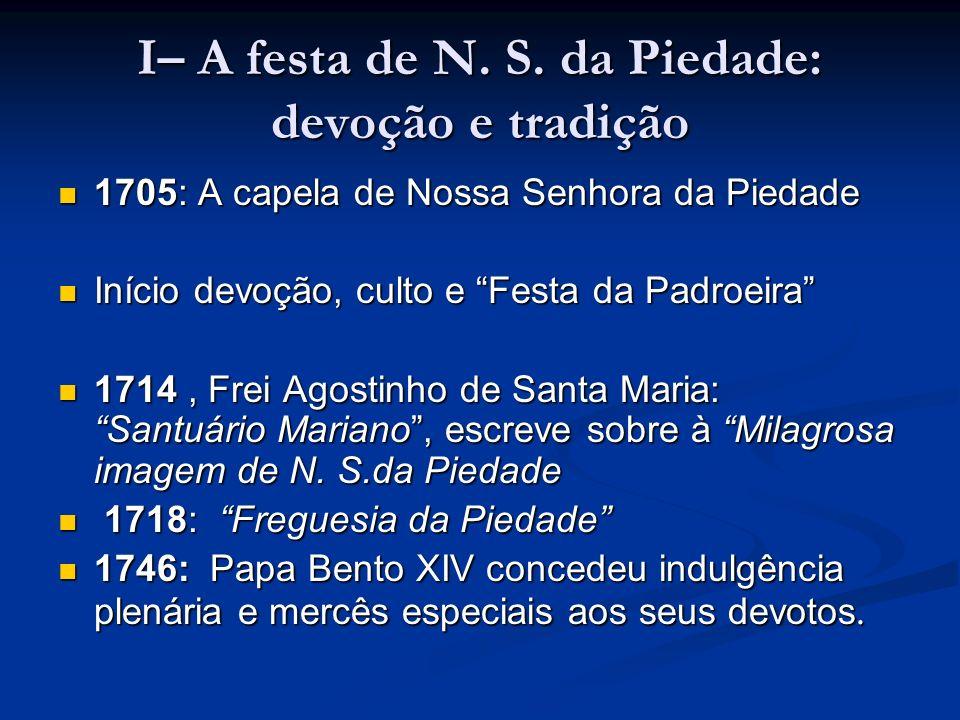 I– A festa de N. S. da Piedade: devoção e tradição 1705: A capela de Nossa Senhora da Piedade Início devoção, culto e Festa da Padroeira 1714, Frei Ag
