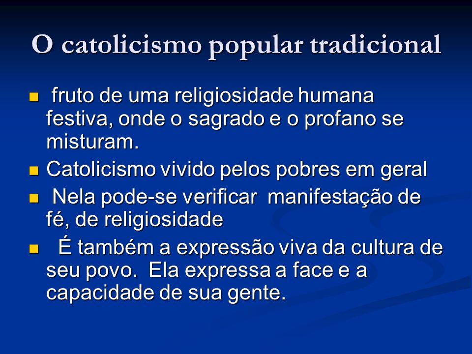 O catolicismo popular tradicional fruto de uma religiosidade humana festiva, onde o sagrado e o profano se misturam. fruto de uma religiosidade humana