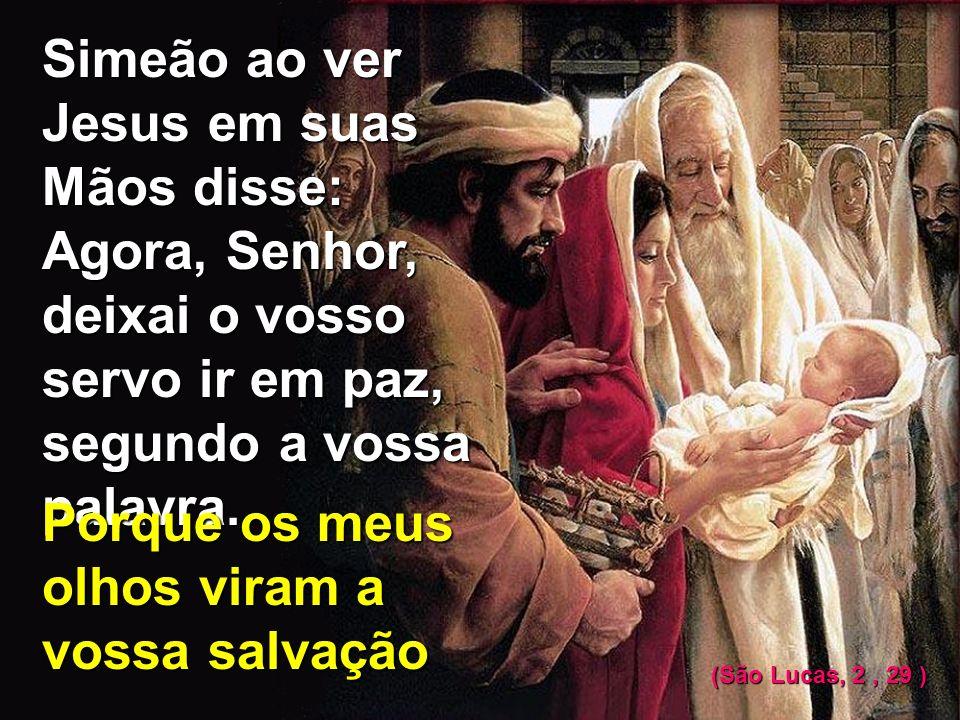 Simeão ao ver Jesus em suas Mãos disse: Agora, Senhor, deixai o vosso servo ir em paz, segundo a vossa palavra.