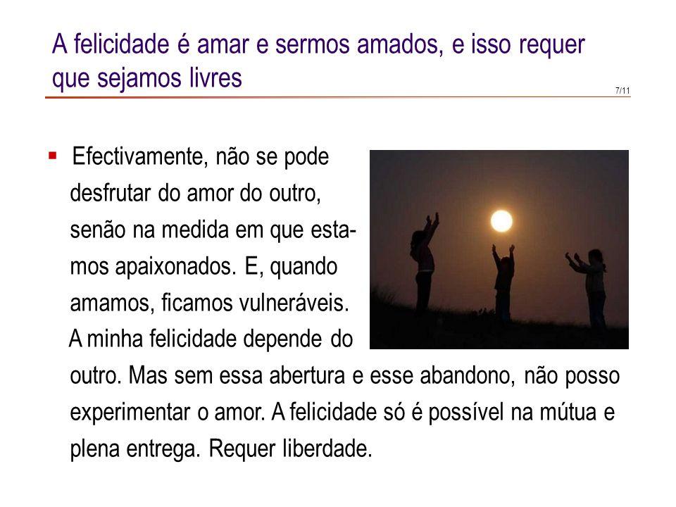 5/11 A felicidade é amar e sermos amados, e isso requer que sejamos livres Se Deus quer que haja outros que possam ser felizes, então tem que os fazer