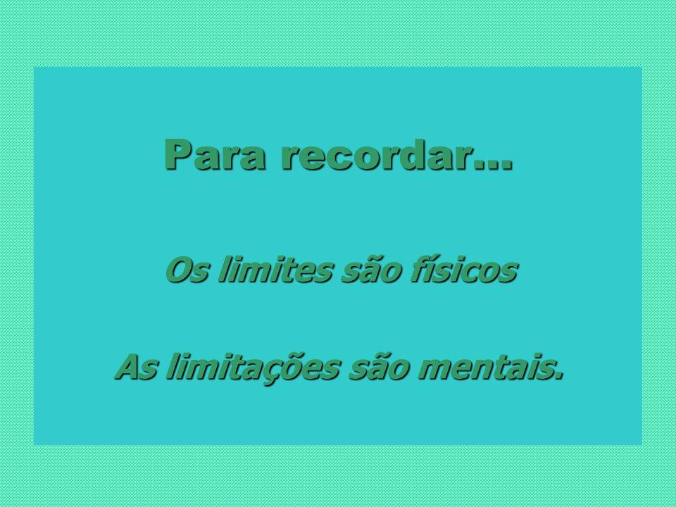 Para recordar… Os limites são físicos As limitações são mentais.