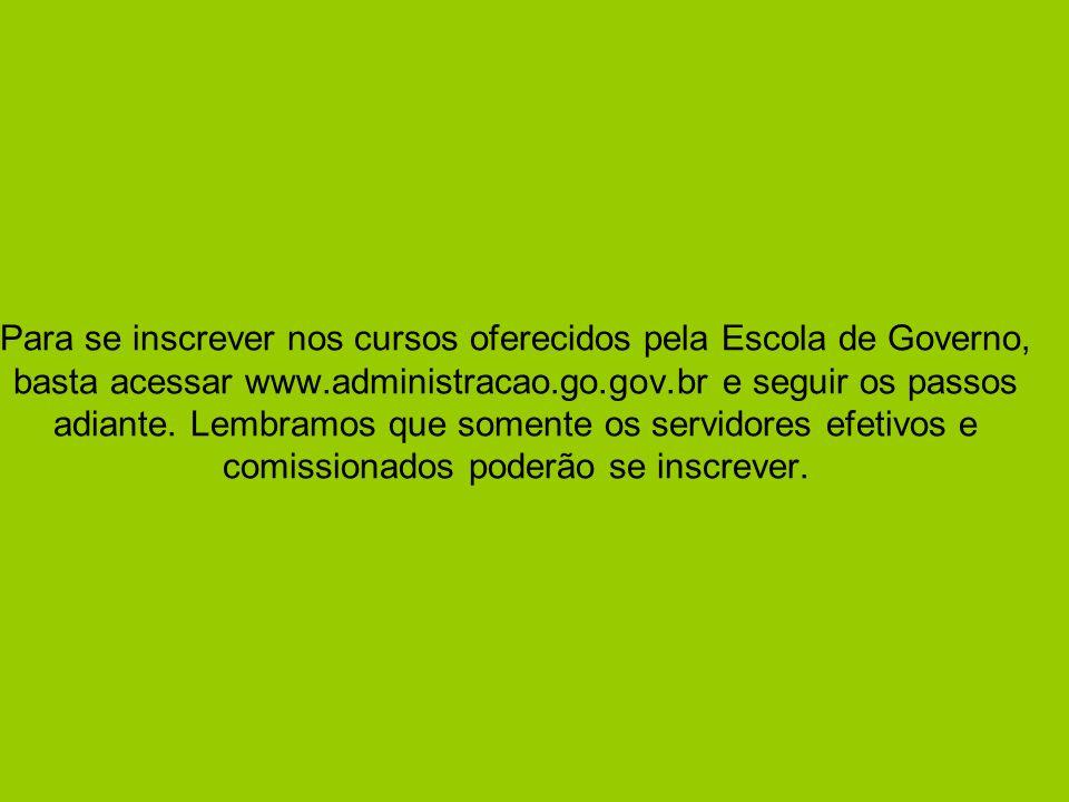 Para se inscrever nos cursos oferecidos pela Escola de Governo, basta acessar www.administracao.go.gov.br e seguir os passos adiante. Lembramos que so